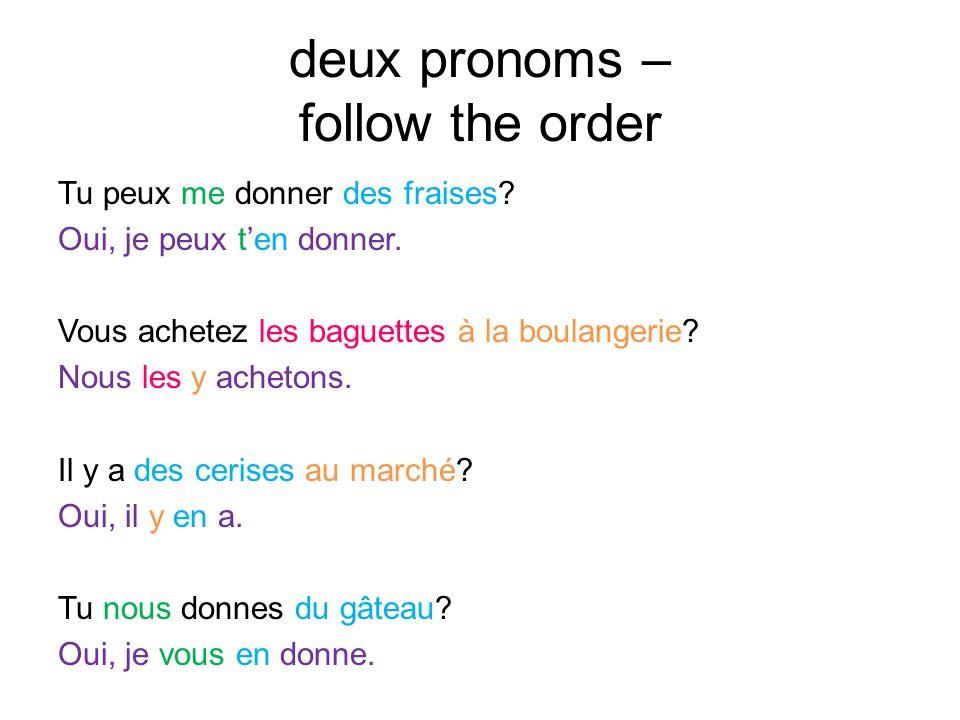 deux pronoms – follow the order Tu peux me donner des fraises? Oui, je peux ten donner. Vous achetez les baguettes à la boulangerie? Nous les y acheto