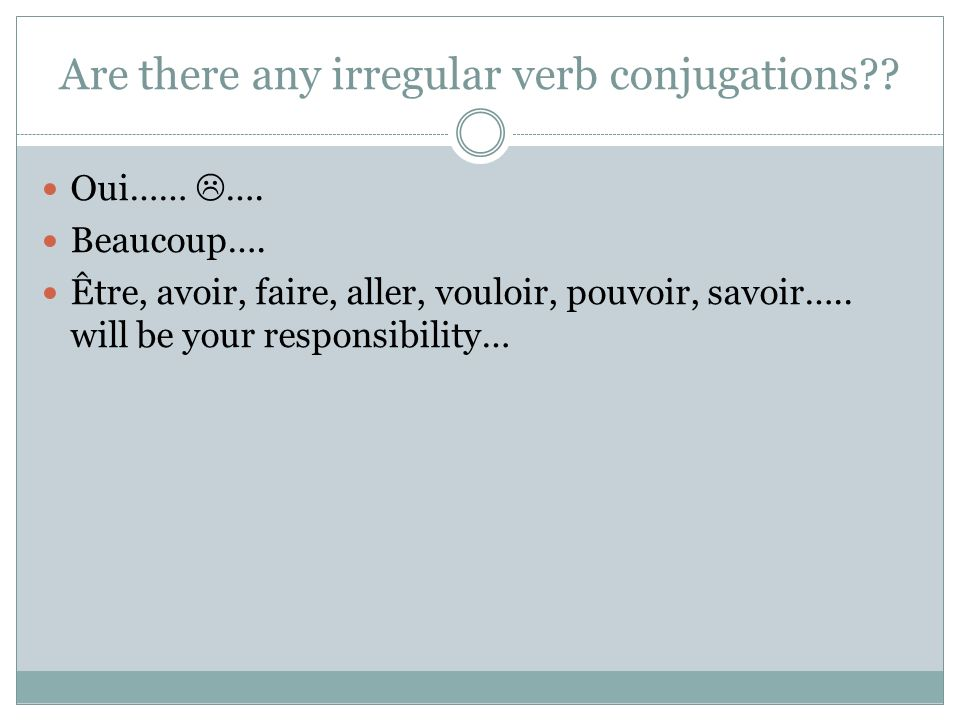 Are there any irregular verb conjugations . Oui…… ….
