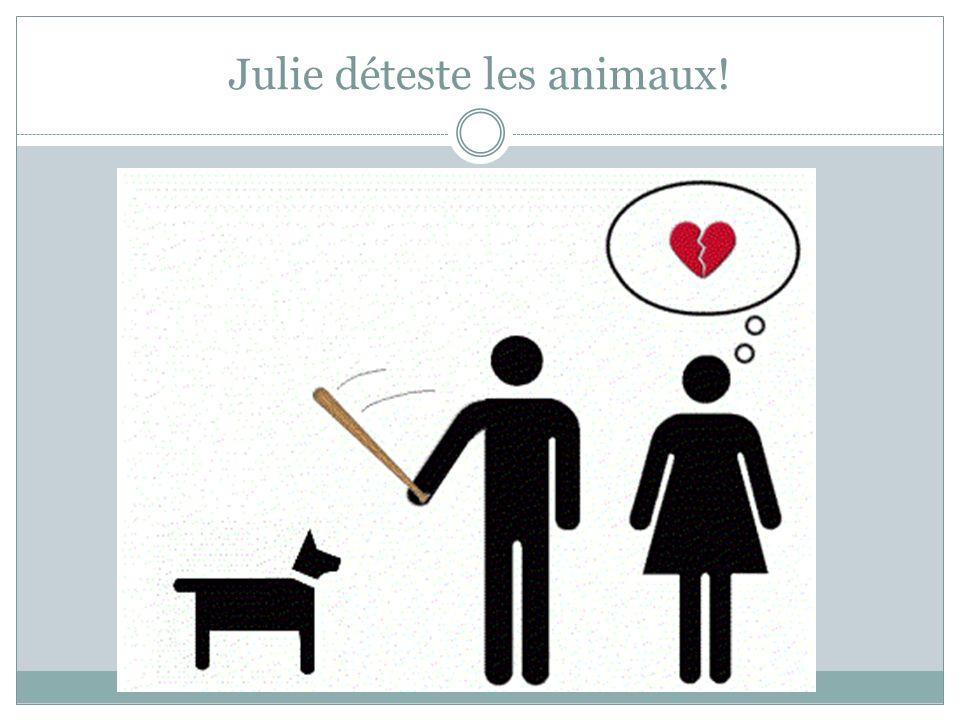 Je ne suis pas sûre que Julie déteste les animaux.