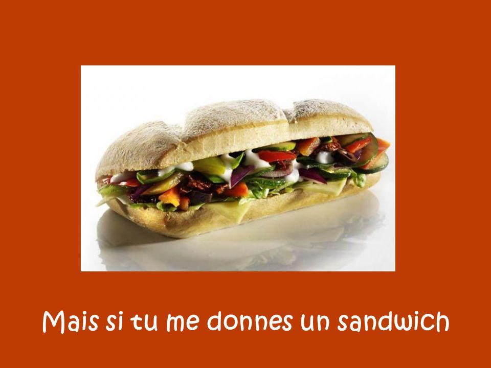 Mais si tu me donnes un sandwich