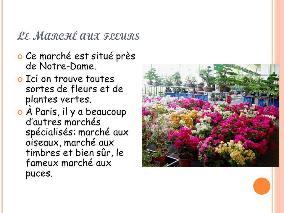 L E M ARCHÉ AUX FLEURS Ce marché est situé près de Notre-Dame. Ici on trouve toutes sortes de fleurs et de plantes vertes. À Paris, il y a beaucoup da