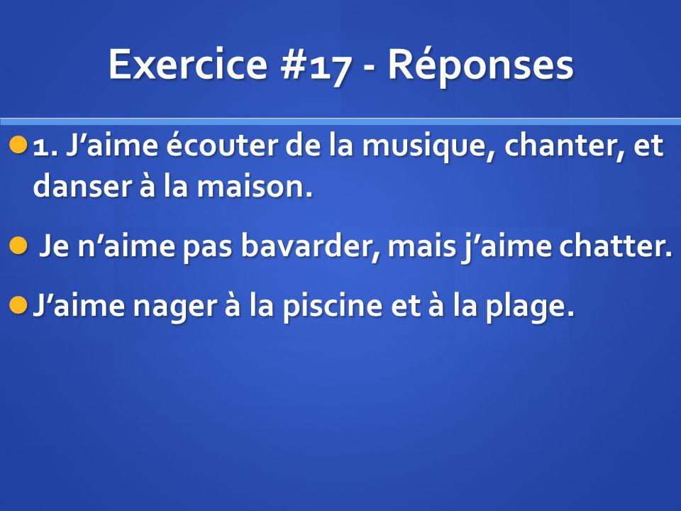 Exercice #17 - Réponses 1. Jaime écouter de la musique, chanter, et danser à la maison.