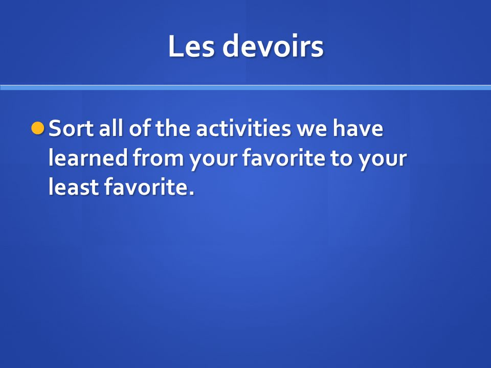 Les devoirs Sort all of the activities we have learned from your favorite to your least favorite. Sort all of the activities we have learned from your