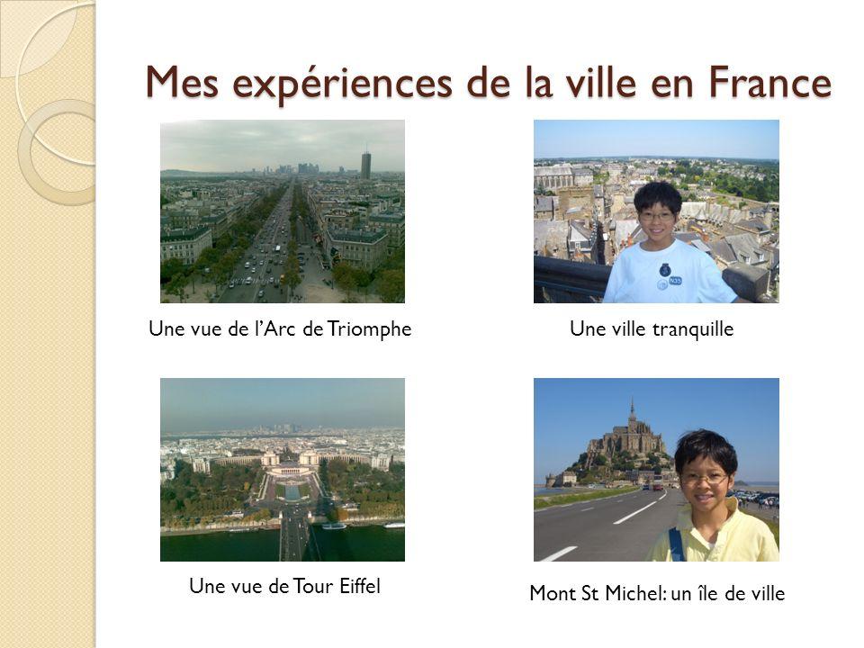 Mes expériences de la ville en France Une vue de lArc de Triomphe Une vue de Tour Eiffel Une ville tranquille Mont St Michel: un île de ville