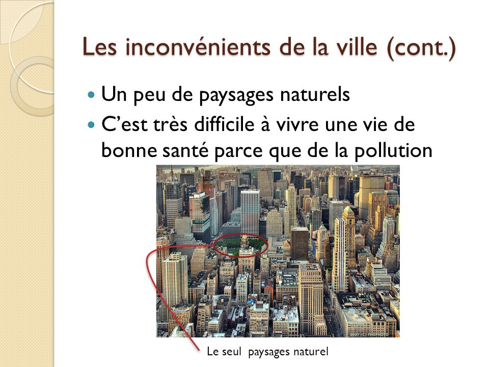 Les inconvénients de la ville (cont.) Un peu de paysages naturels Cest très difficile à vivre une vie de bonne santé parce que de la pollution Le seul paysages naturel