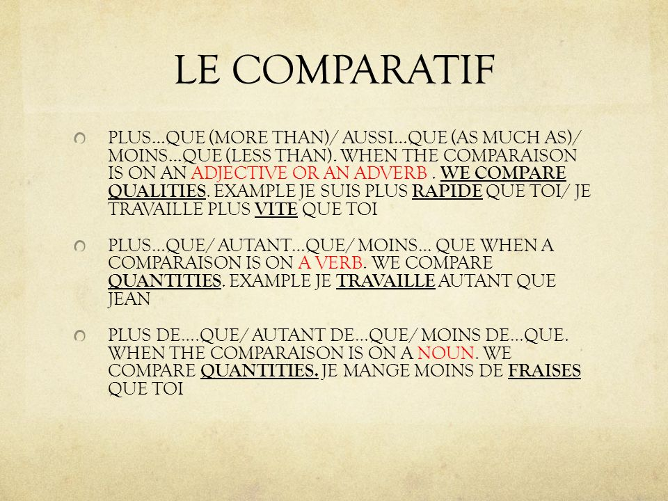 LE COMPARATIF PLUS…QUE (MORE THAN)/ AUSSI…QUE (AS MUCH AS)/ MOINS…QUE (LESS THAN). WHEN THE COMPARAISON IS ON AN ADJECTIVE OR AN ADVERB. WE COMPARE QU