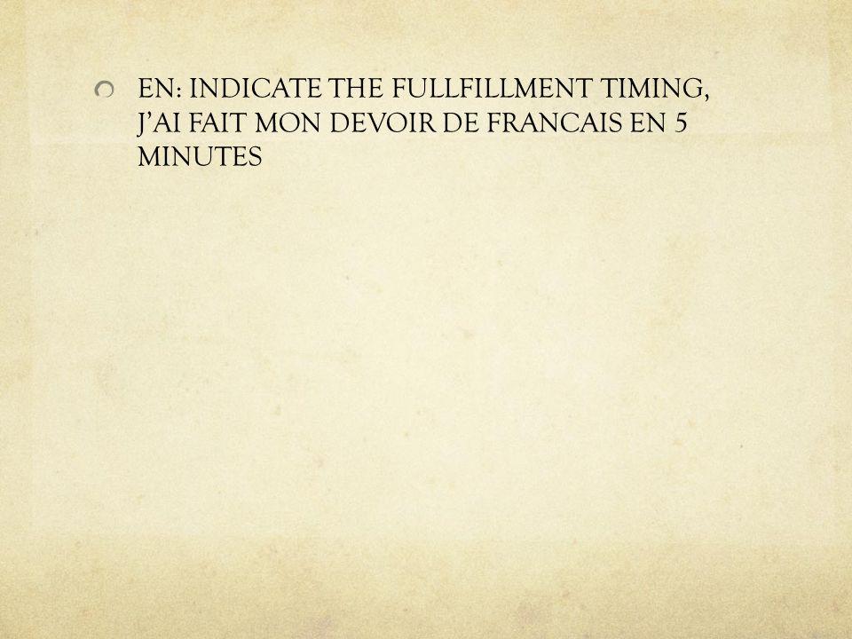 EN: INDICATE THE FULLFILLMENT TIMING, JAI FAIT MON DEVOIR DE FRANCAIS EN 5 MINUTES