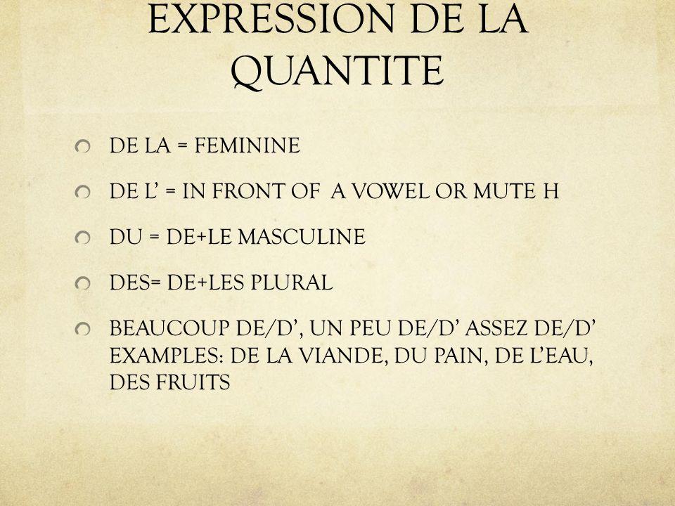 EXPRESSION DE LA QUANTITE DE LA = FEMININE DE L = IN FRONT OF A VOWEL OR MUTE H DU = DE+LE MASCULINE DES= DE+LES PLURAL BEAUCOUP DE/D, UN PEU DE/D ASSEZ DE/D EXAMPLES: DE LA VIANDE, DU PAIN, DE LEAU, DES FRUITS