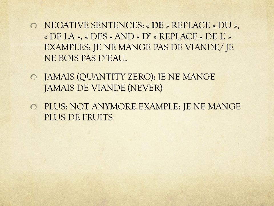 NEGATIVE SENTENCES: « DE » REPLACE « DU », « DE LA », « DES » AND « D » REPLACE « DE L » EXAMPLES: JE NE MANGE PAS DE VIANDE/ JE NE BOIS PAS DEAU.