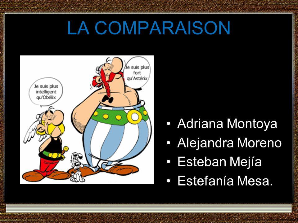 LA COMPARAISON Adriana Montoya Alejandra Moreno Esteban Mejía Estefanía Mesa.