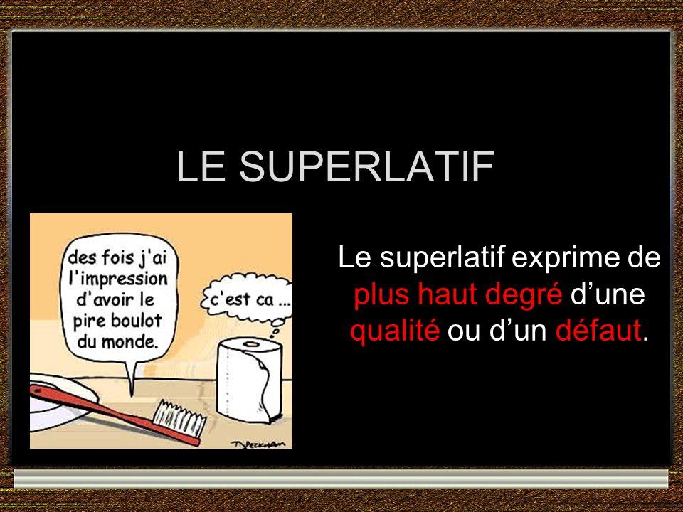 LE SUPERLATIF Le superlatif exprime de plus haut degré dune qualité ou dun défaut.