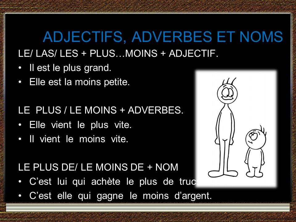 ADJECTIFS, ADVERBES ET NOMS LE/ LAS/ LES + PLUS…MOINS + ADJECTIF. Il est le plus grand. Elle est la moins petite. LE PLUS / LE MOINS + ADVERBES. Elle