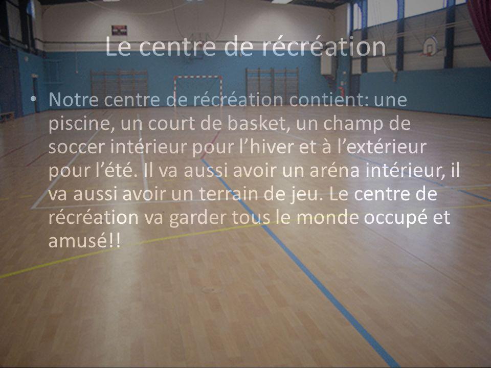 Le centre de récréation Notre centre de récréation contient: une piscine, un court de basket, un champ de soccer intérieur pour lhiver et à lextérieur pour lété.