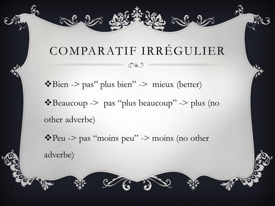COMPARATIF IRRÉGULIER Bien -> pas plus bien -> mieux (better) Beaucoup -> pas plus beaucoup -> plus (no other adverbe) Peu -> pas moins peu -> moins (no other adverbe)