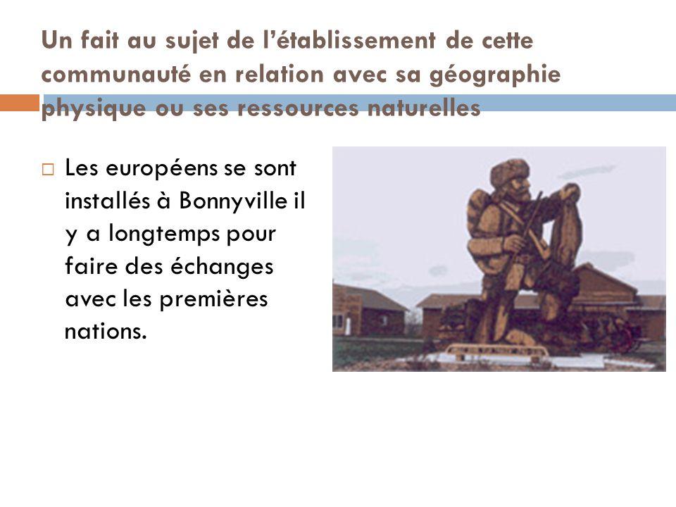 Un fait au sujet de létablissement de cette communauté en relation avec sa géographie physique ou ses ressources naturelles Les européens se sont installés à Bonnyville il y a longtemps pour faire des échanges avec les premières nations.