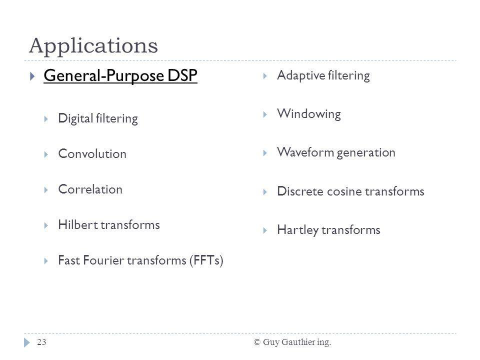 Applications © Guy Gauthier ing.23 General-Purpose DSP Digital filtering Convolution Correlation Hilbert transforms Fast Fourier transforms (FFTs) Adaptive filtering Windowing Waveform generation Discrete cosine transforms Hartley transforms