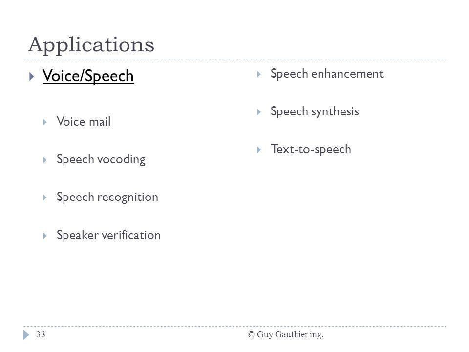 Applications © Guy Gauthier ing.33 Voice/Speech Voice mail Speech vocoding Speech recognition Speaker verification Speech enhancement Speech synthesis Text-to-speech
