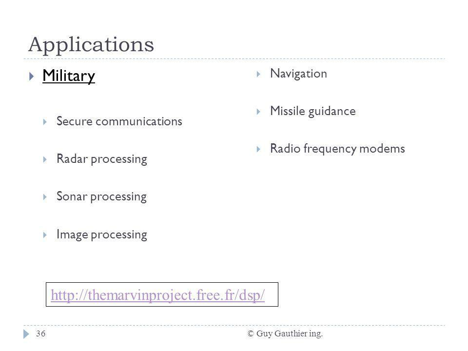 Applications © Guy Gauthier ing.36 Military Secure communications Radar processing Sonar processing Image processing Navigation Missile guidance Radio frequency modems http://themarvinproject.free.fr/dsp/