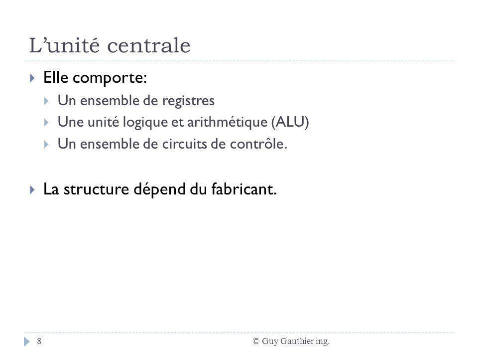 Lunité centrale © Guy Gauthier ing.8 Elle comporte: Un ensemble de registres Une unité logique et arithmétique (ALU) Un ensemble de circuits de contrôle.