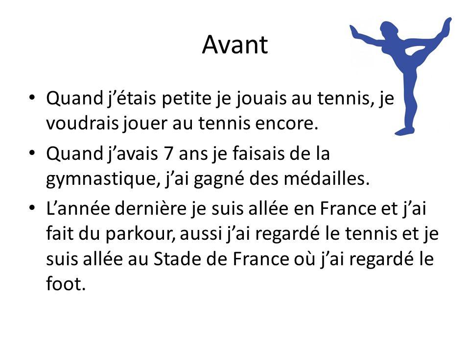 Avant Quand jétais petite je jouais au tennis, je voudrais jouer au tennis encore. Quand javais 7 ans je faisais de la gymnastique, jai gagné des méda