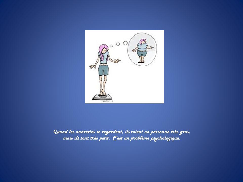 Quand les anorexies se regardent, ils voient un personne très gros, mais ils sont très petit. Cest un problème psychologique.