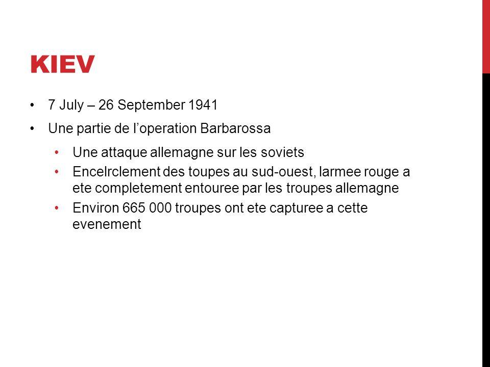 KIEV 7 July – 26 September 1941 Une partie de loperation Barbarossa Une attaque allemagne sur les soviets Encelrclement des toupes au sud-ouest, larmee rouge a ete completement entouree par les troupes allemagne Environ 665 000 troupes ont ete capturee a cette evenement