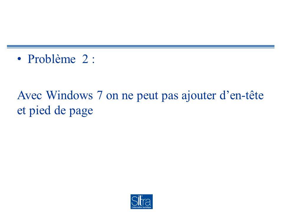 Problème 2 : Avec Windows 7 on ne peut pas ajouter den-tête et pied de page