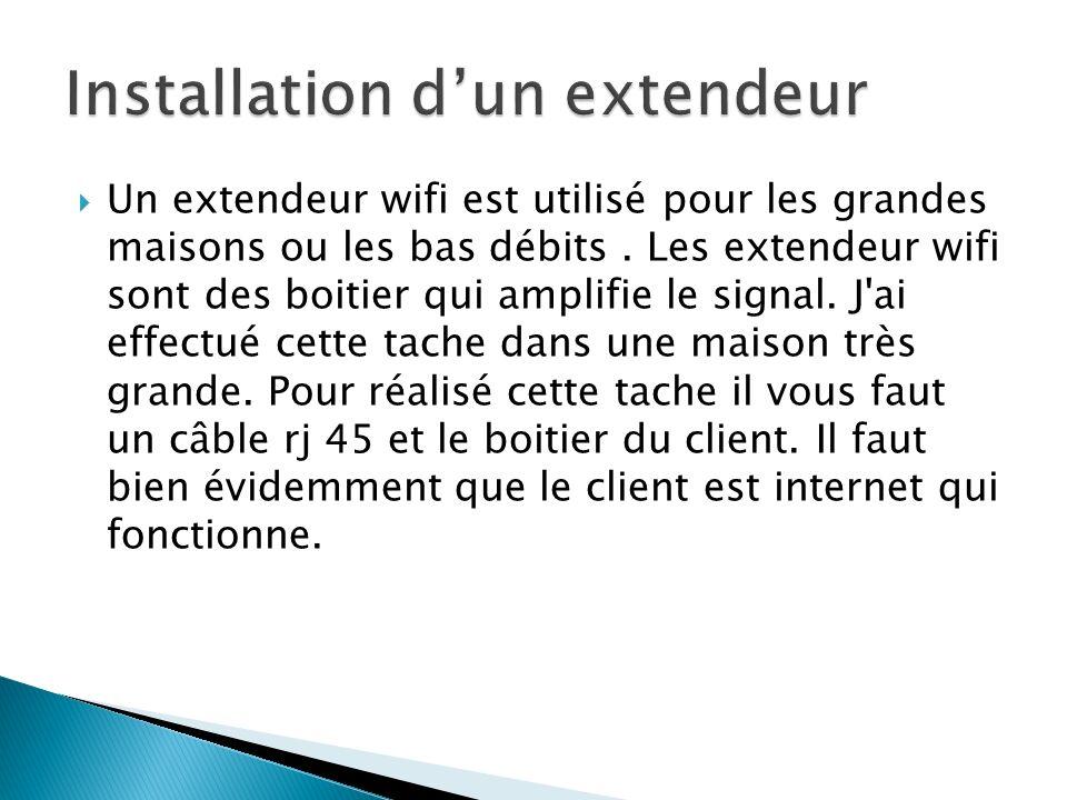 Un extendeur wifi est utilisé pour les grandes maisons ou les bas débits. Les extendeur wifi sont des boitier qui amplifie le signal. J'ai effectué ce