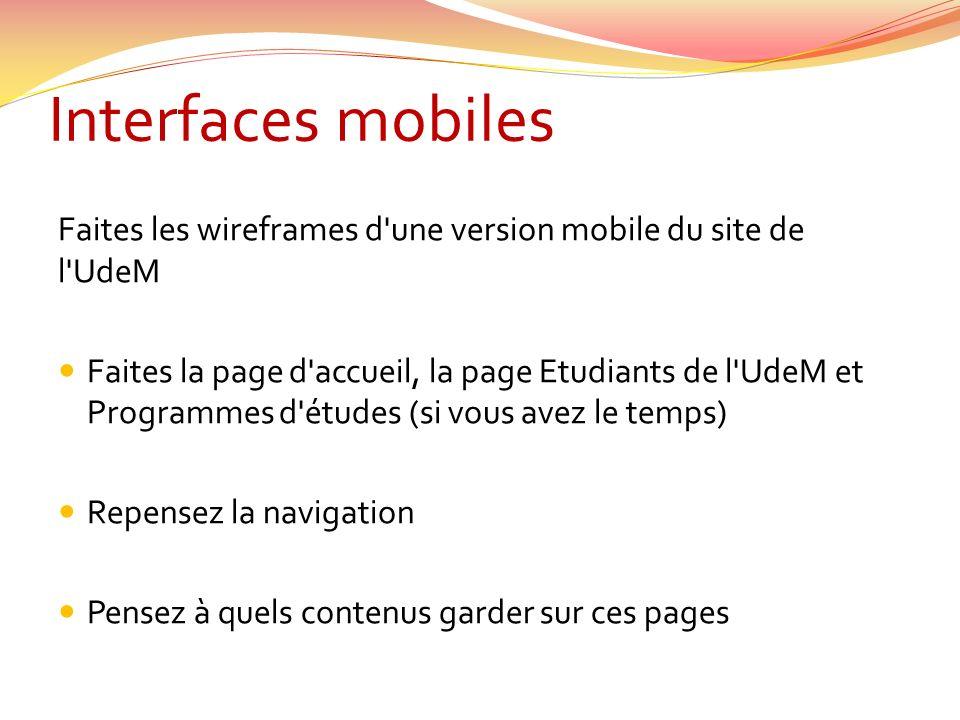Interfaces mobiles Faites les wireframes d une version mobile du site de l UdeM Faites la page d accueil, la page Etudiants de l UdeM et Programmes d études (si vous avez le temps) Repensez la navigation Pensez à quels contenus garder sur ces pages