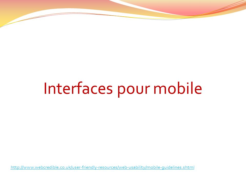 Interfaces pour mobile http://www.webcredible.co.uk/user-friendly-resources/web-usability/mobile-guidelines.shtml