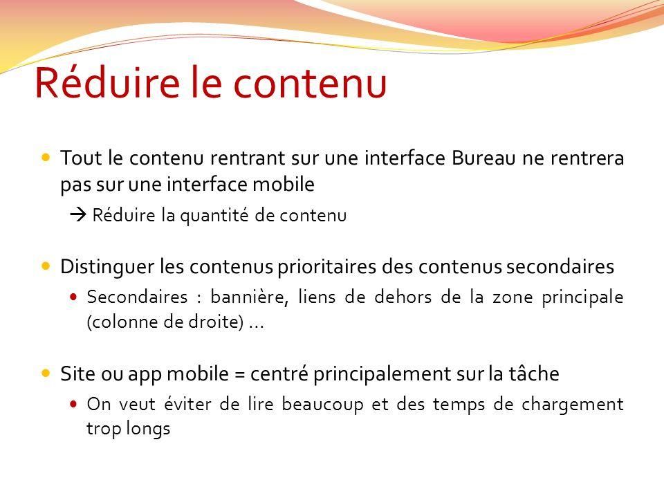 Réduire le contenu Tout le contenu rentrant sur une interface Bureau ne rentrera pas sur une interface mobile Réduire la quantité de contenu Distinguer les contenus prioritaires des contenus secondaires Secondaires : bannière, liens de dehors de la zone principale (colonne de droite)...