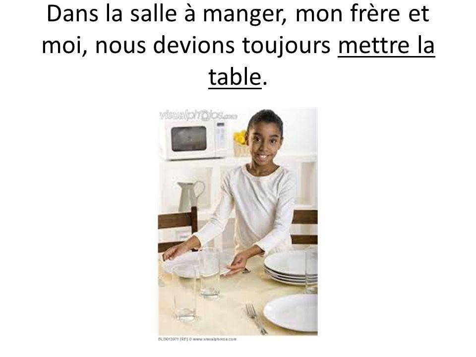 Dans la salle à manger, mon frère et moi, nous devions toujours mettre la table.