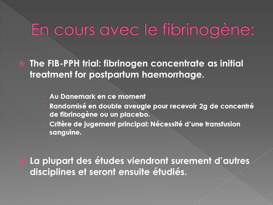 The FIB-PPH trial: fibrinogen concentrate as initial treatment for postpartum haemorrhage. Au Danemark en ce moment Randomisé en double aveugle pour r