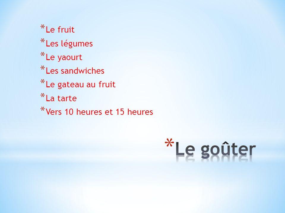 * Le fruit * Les légumes * Le yaourt * Les sandwiches * Le gateau au fruit * La tarte * Vers 10 heures et 15 heures