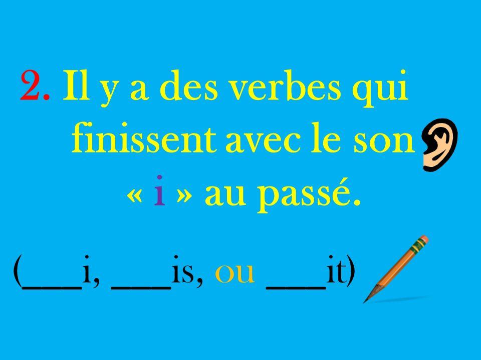 2. Il y a des verbes qui finissent avec le son « i » au passé. ( ___ i, ___ is, ou ___ it)