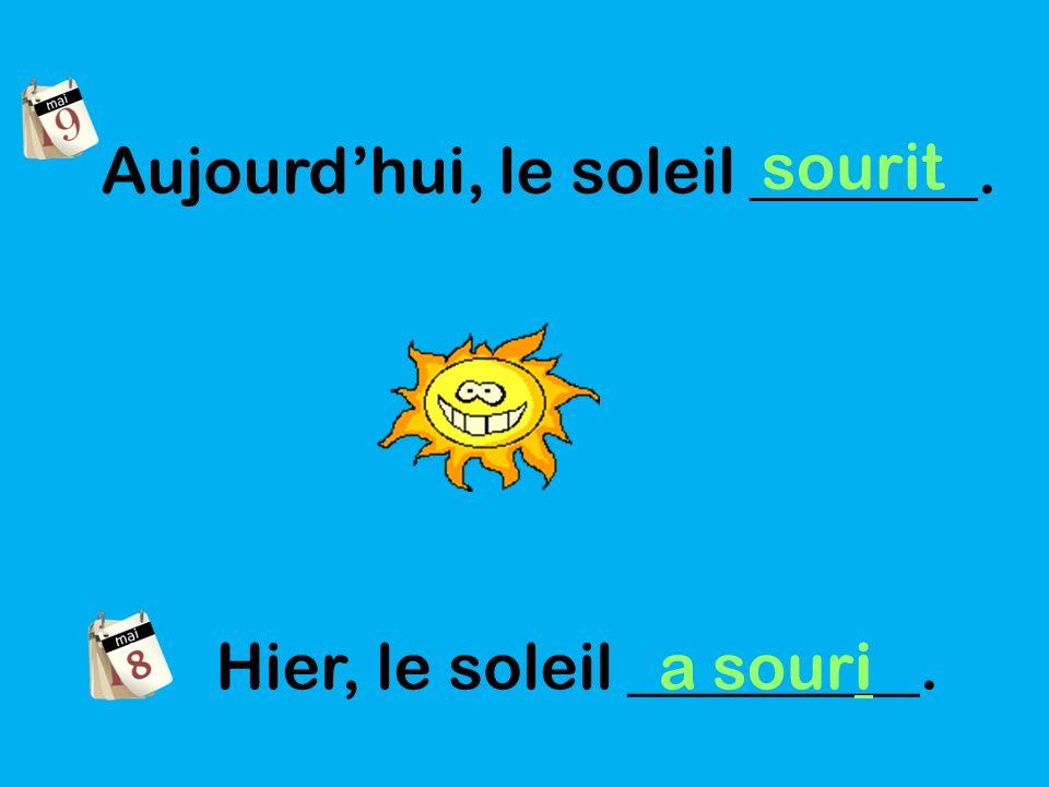 Aujourdhui, le soleil _______. sourit Hier, le soleil _________. a souri