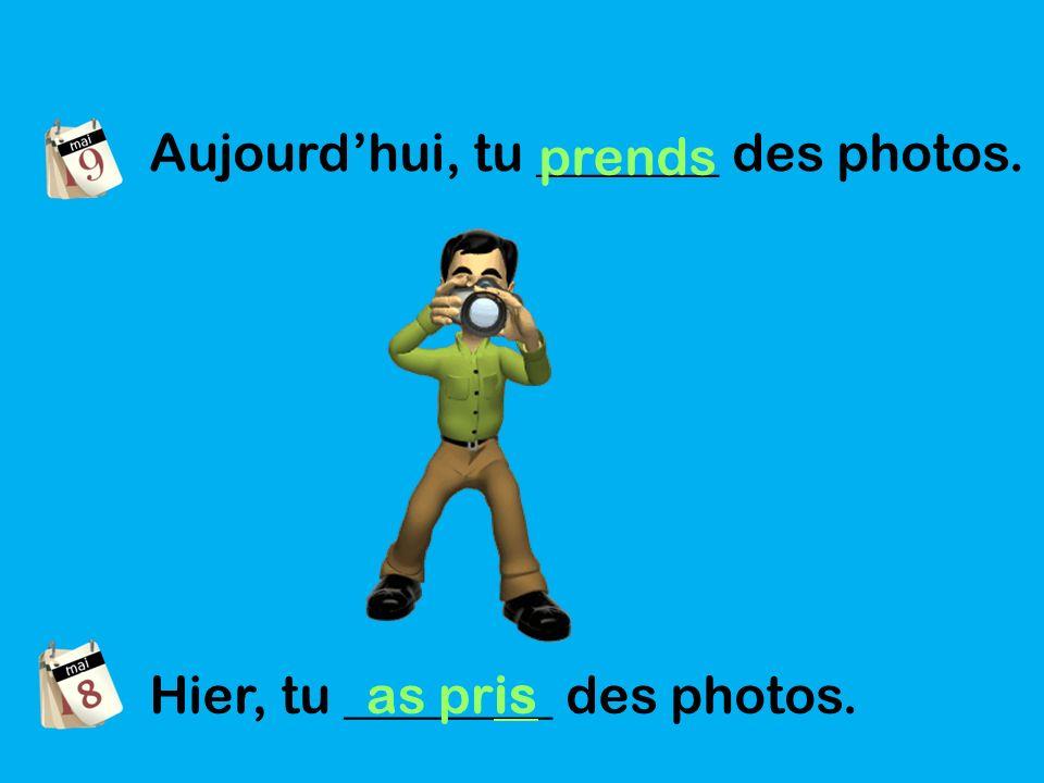Aujourdhui, tu _______ des photos. prends Hier, tu ________ des photos. as pris