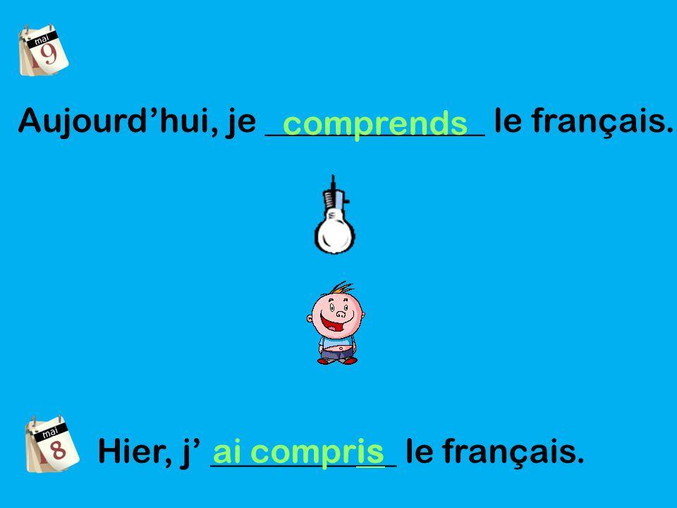 Aujourdhui, je _____________ le français. comprends Hier, j ___________ le français. ai compris