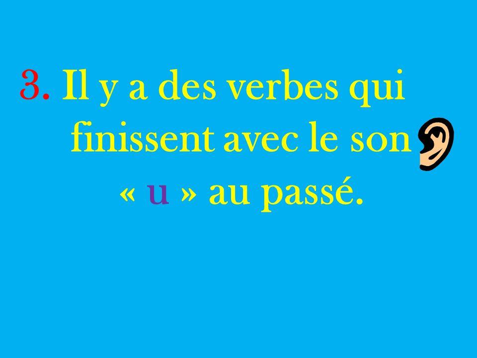 3. Il y a des verbes qui finissent avec le son « u » au passé.