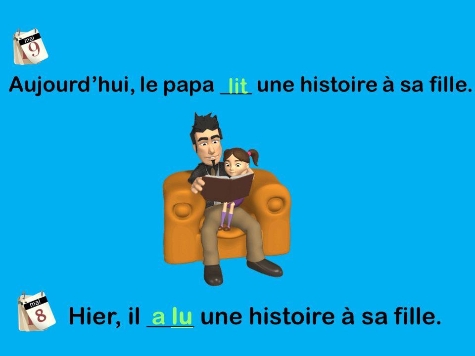Aujourdhui, le papa ___ une histoire à sa fille. lit Hier, il ____ une histoire à sa fille. a lu