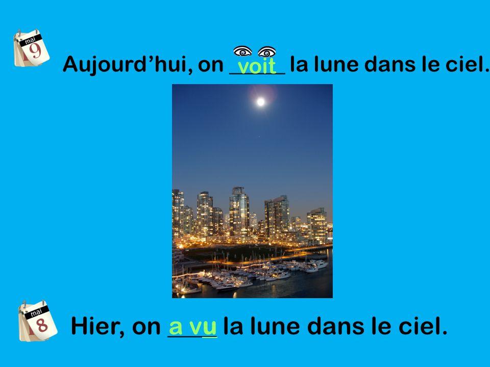 Aujourdhui, on _____ la lune dans le ciel. voit Hier, on ____ la lune dans le ciel. a vu