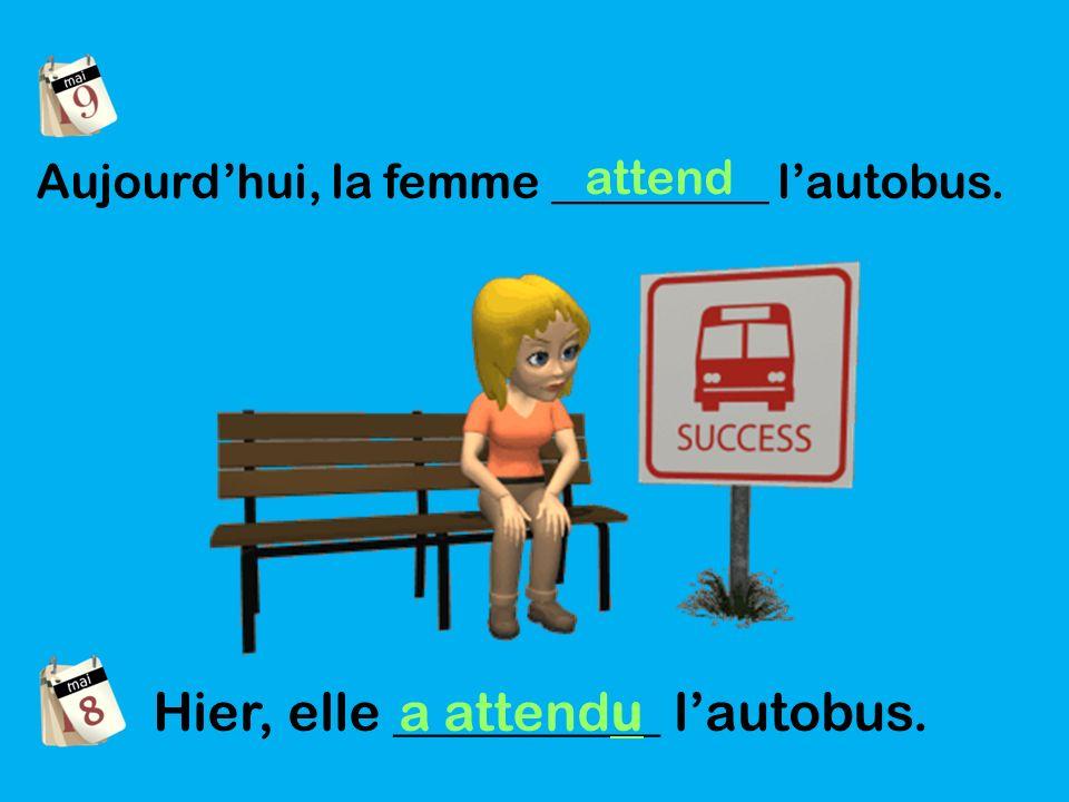 Aujourdhui, la femme _________ lautobus. attend Hier, elle __________ lautobus. a attendu