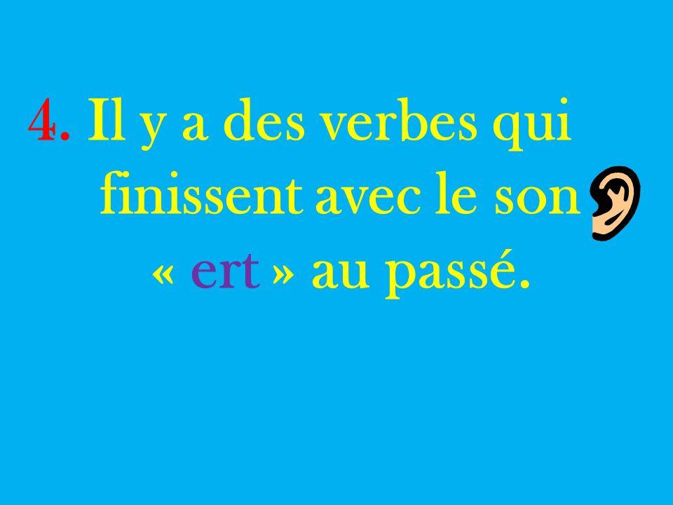 4. Il y a des verbes qui finissent avec le son « ert » au passé.