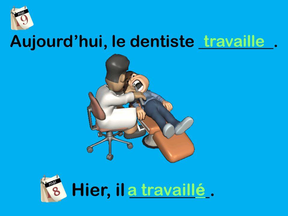 Aujourdhui, le dentiste _________. travaille Hier, il _________. a travaillé