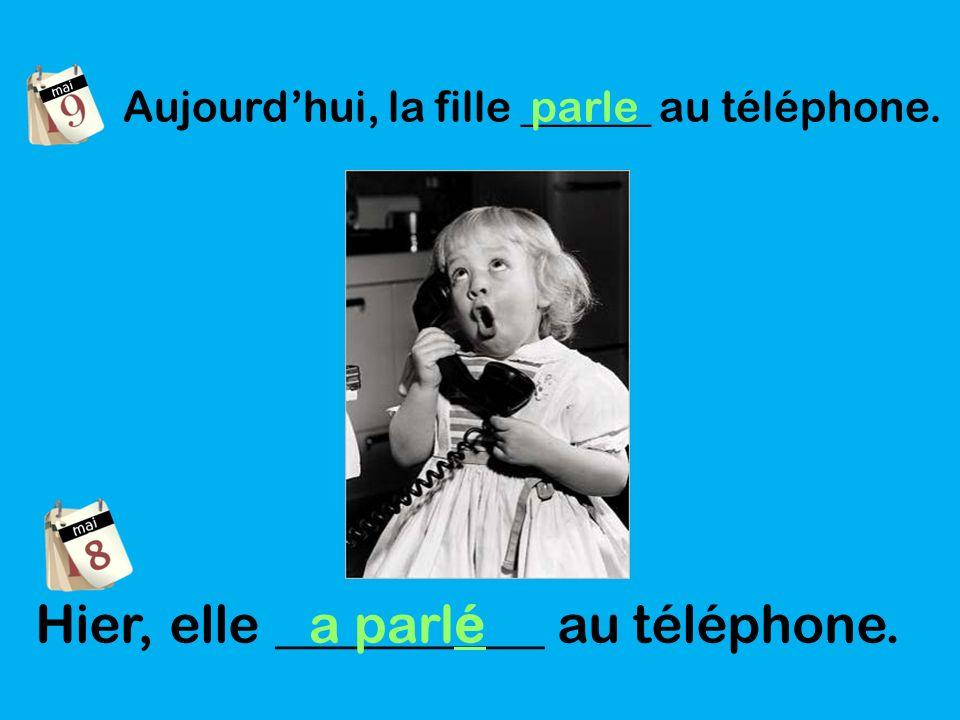 Aujourdhui, la fille ______ au téléphone. parle Hier, elle __________ au téléphone. a parlé