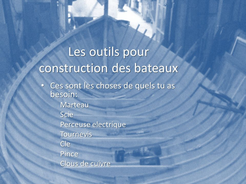 Les outils pour construction des bateaux Ces sont les choses de quels tu as besoin: Ces sont les choses de quels tu as besoin:MarteauScie Perceuse ele