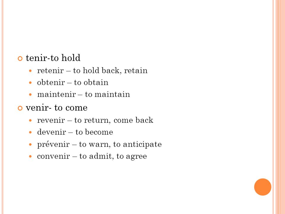 tenir-to hold retenir – to hold back, retain obtenir – to obtain maintenir – to maintain venir- to come revenir – to return, come back devenir – to become prévenir – to warn, to anticipate convenir – to admit, to agree