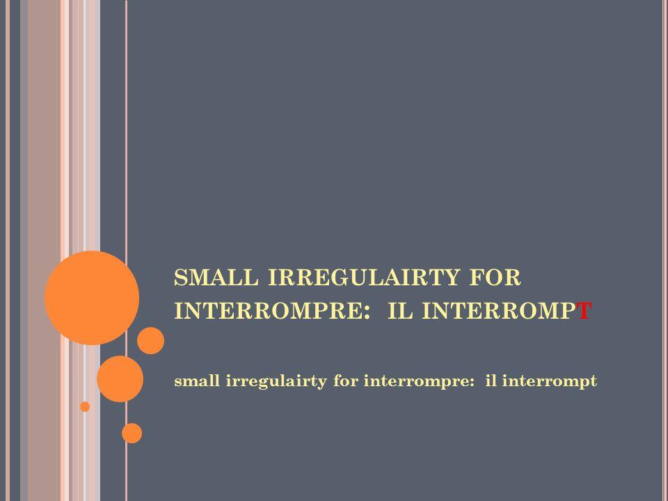 SMALL IRREGULAIRTY FOR INTERROMPRE : IL INTERROMPT small irregulairty for interrompre: il interrompt