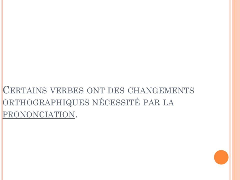 C ERTAINS VERBES ONT DES CHANGEMENTS ORTHOGRAPHIQUES NÉCESSITÉ PAR LA PRONONCIATION.