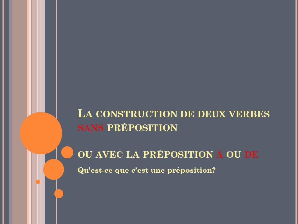 L A CONSTRUCTION DE DEUX VERBES SANS PRÉPOSITION OU AVEC LA PRÉPOSITION À OU DE Quest-ce que cest une préposition?